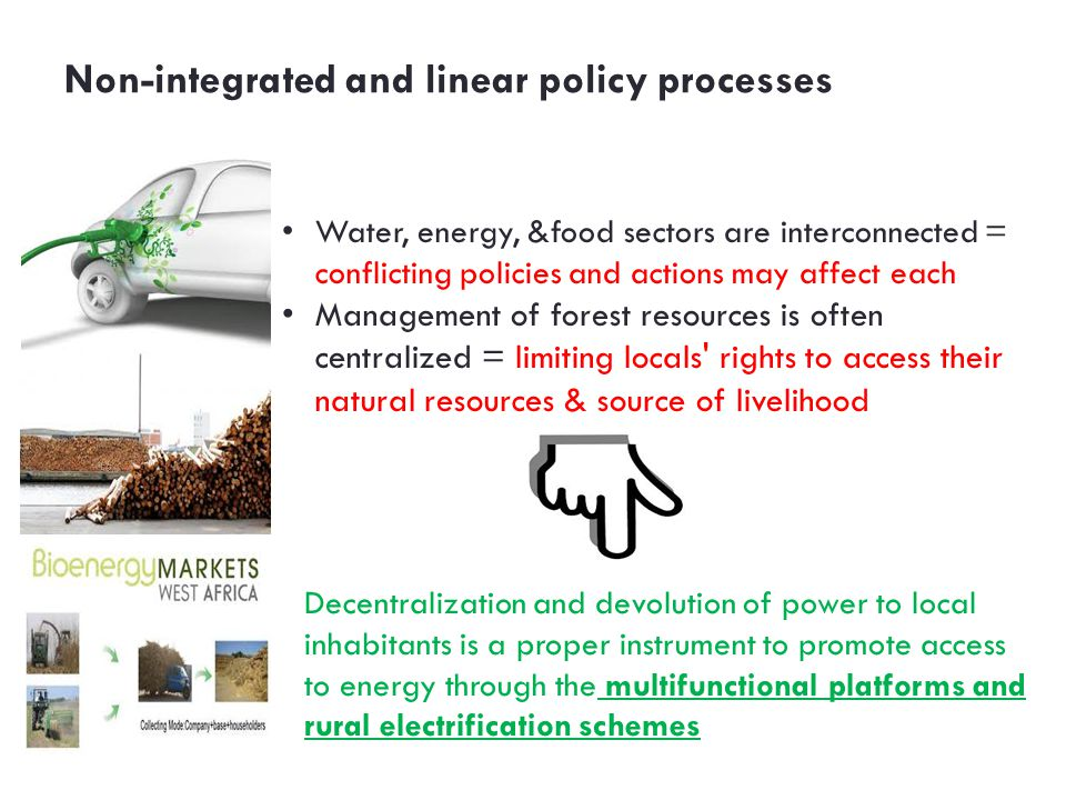 Non-integrated and linear policy processes Water, energy, &food sectors are interconnected = conflicting policies and actions may affect each Management of forest resources is often centralized = limiting locals rights to access their natural resources & source of livelihood Decentralization and devolution of power to local inhabitants is a proper instrument to promote access to energy through the multifunctional platforms and rural electrification schemes
