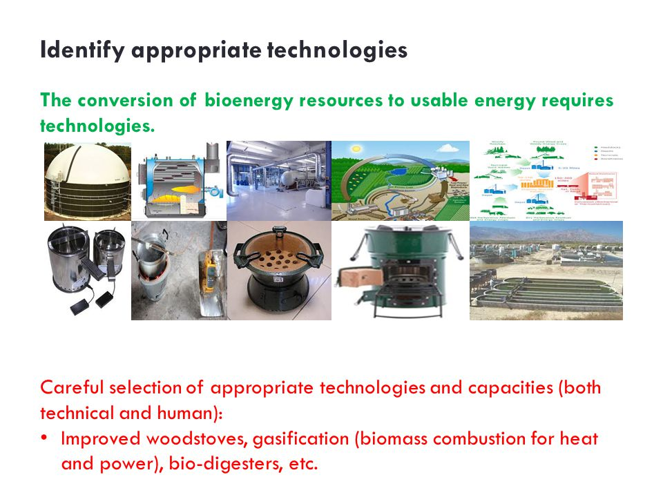 Identify appropriate technologies The conversion of bioenergy resources to usable energy requires technologies.