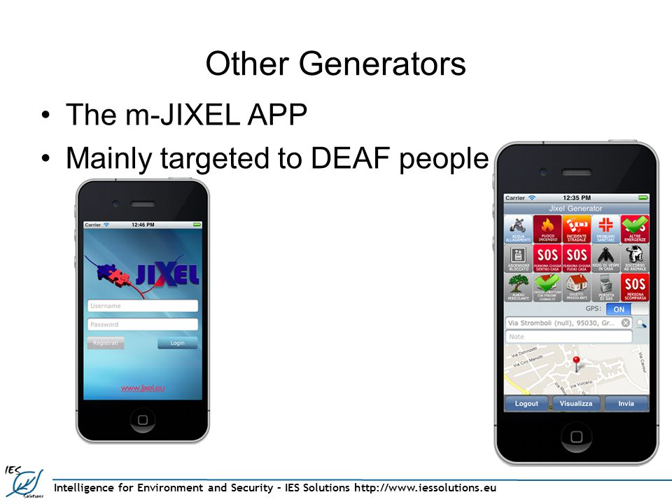 Intelligence for Environment and Security – IES Solutions http://www.iessolutions.eu Other Generators The m-JIXEL APP Mainly targeted to DEAF people