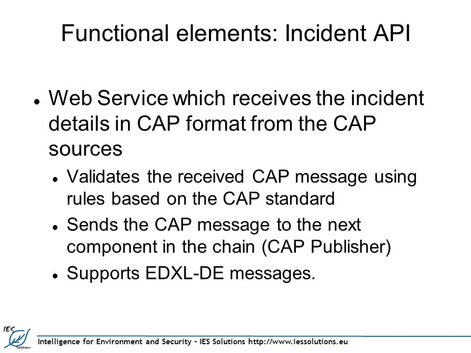 Functional elements: Incident API Web Service which receives the incident details in CAP format from the CAP sources Validates the received CAP message using rules based on the CAP standard Sends the CAP message to the next component in the chain (CAP Publisher) Supports EDXL-DE messages.