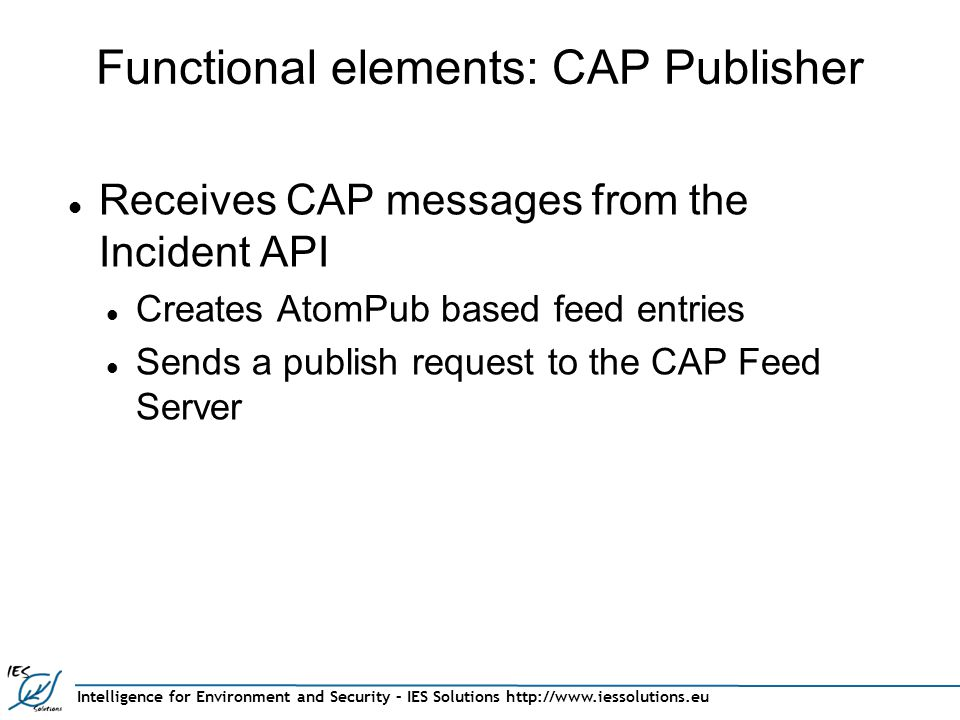 Intelligence for Environment and Security – IES Solutions http://www.iessolutions.eu Functional elements: CAP Publisher Receives CAP messages from the Incident API Creates AtomPub based feed entries Sends a publish request to the CAP Feed Server