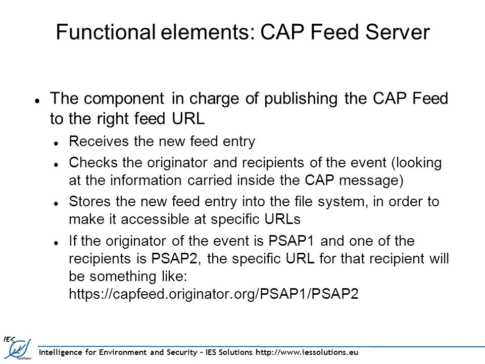 Intelligence for Environment and Security – IES Solutions http://www.iessolutions.eu Functional elements: CAP Feed Server The component in charge of publishing the CAP Feed to the right feed URL Receives the new feed entry Checks the originator and recipients of the event (looking at the information carried inside the CAP message) Stores the new feed entry into the file system, in order to make it accessible at specific URLs If the originator of the event is PSAP1 and one of the recipients is PSAP2, the specific URL for that recipient will be something like: https://capfeed.originator.org/PSAP1/PSAP2