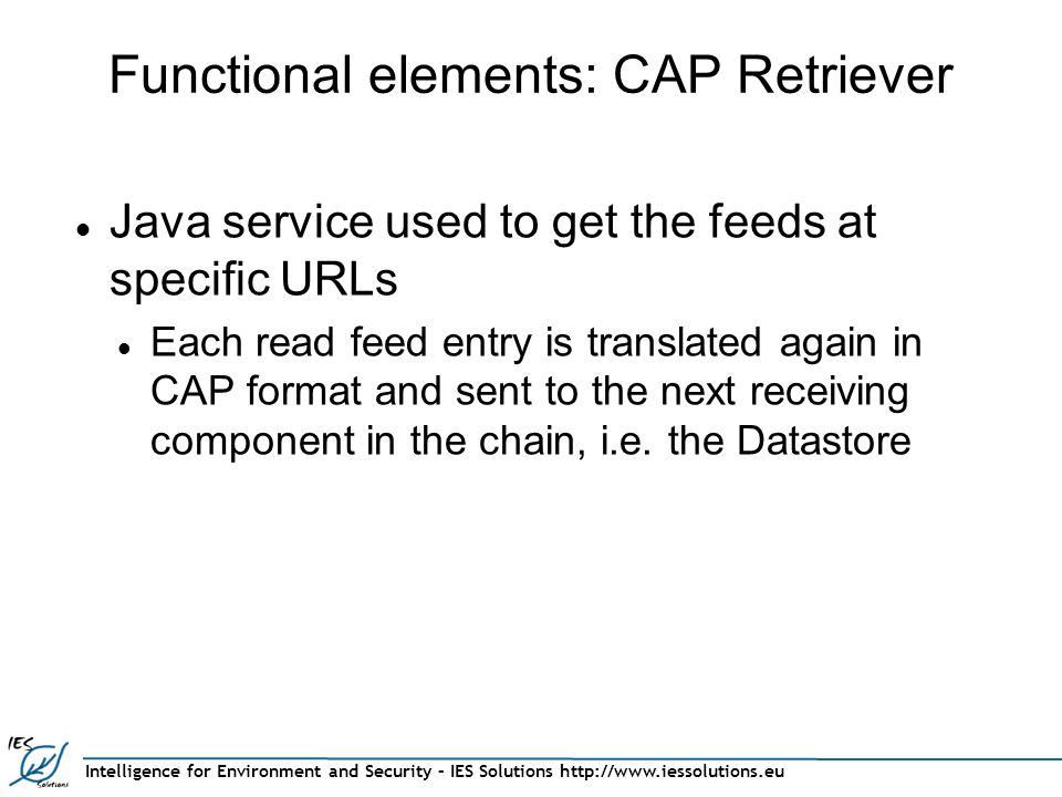 Intelligence for Environment and Security – IES Solutions http://www.iessolutions.eu Functional elements: CAP Retriever Java service used to get the feeds at specific URLs Each read feed entry is translated again in CAP format and sent to the next receiving component in the chain, i.e.