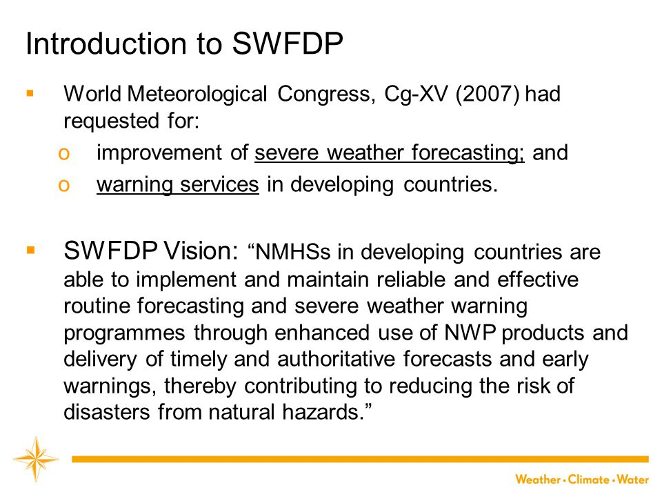 Introduction to SWFDP  World Meteorological Congress, Cg-XV (2007) had requested for: oimprovement of severe weather forecasting; and owarning servic