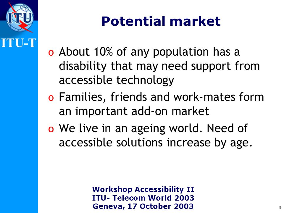 ITU-T Workshop Accessibility II ITU- Telecom World 2003 Geneva, 17 October 2003 5 Potential market o About 10% of any population has a disability that may need support from accessible technology o Families, friends and work-mates form an important add-on market o We live in an ageing world.