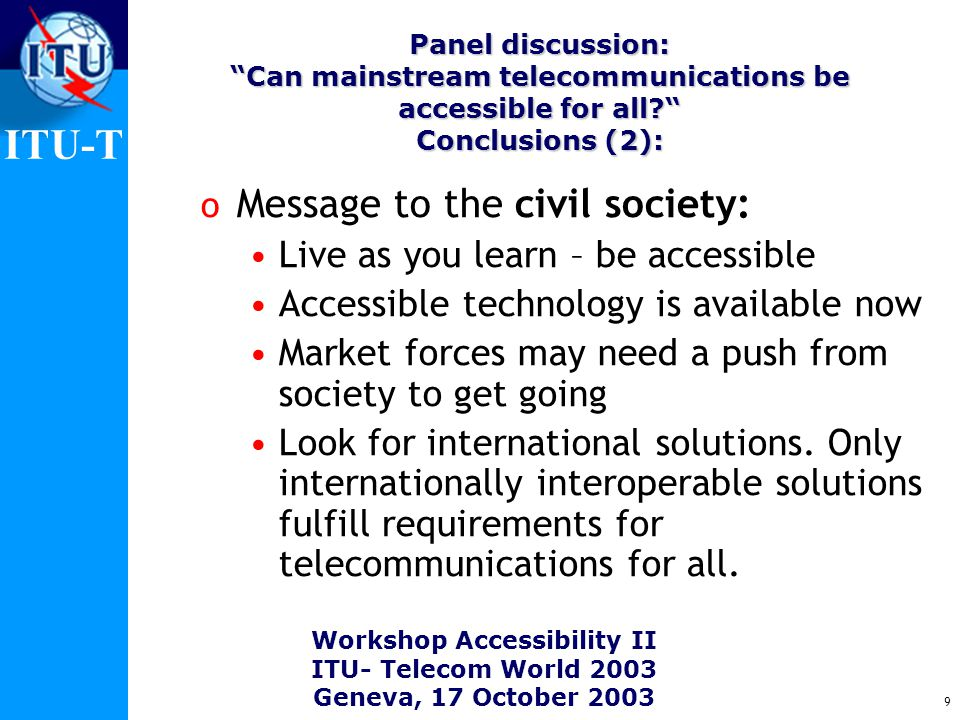 ITU-T Workshop Accessibility II ITU- Telecom World 2003 Geneva, 17 October 2003 9 o Message to the civil society: Live as you learn – be accessible Accessible technology is available now Market forces may need a push from society to get going Look for international solutions.