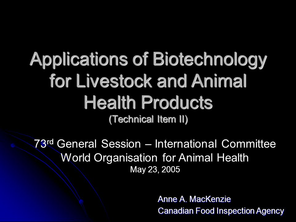 Applications of Biotechnology for Livestock and Animal Health Products (Technical Item II) Anne A. MacKenzie Canadian Food Inspection Agency 73 rd Gen
