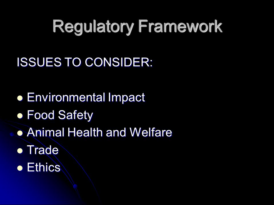 Regulatory Framework ISSUES TO CONSIDER: Environmental Impact Environmental Impact Food Safety Food Safety Animal Health and Welfare Animal Health and Welfare Trade Trade Ethics Ethics