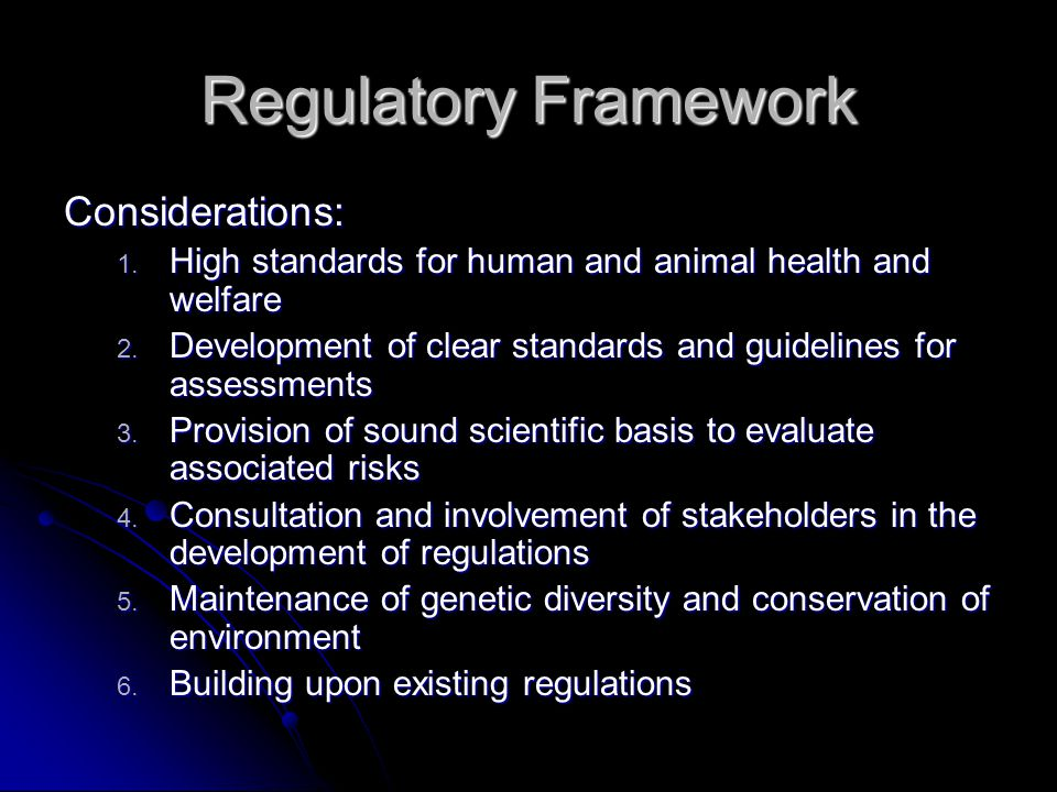 Regulatory Framework Considerations: 1. High standards for human and animal health and welfare 2. Development of clear standards and guidelines for as