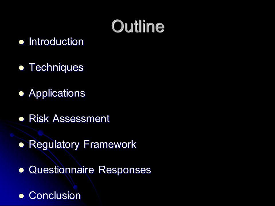 Outline Introduction Introduction Techniques Techniques Applications Applications Risk Assessment Risk Assessment Regulatory Framework Regulatory Framework Questionnaire Responses Questionnaire Responses Conclusion Conclusion