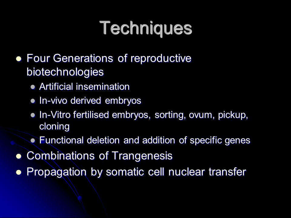 Techniques Four Generations of reproductive biotechnologies Four Generations of reproductive biotechnologies Artificial insemination Artificial insemination In-vivo derived embryos In-vivo derived embryos In-Vitro fertilised embryos, sorting, ovum, pickup, cloning In-Vitro fertilised embryos, sorting, ovum, pickup, cloning Functional deletion and addition of specific genes Functional deletion and addition of specific genes Combinations of Trangenesis Combinations of Trangenesis Propagation by somatic cell nuclear transfer Propagation by somatic cell nuclear transfer
