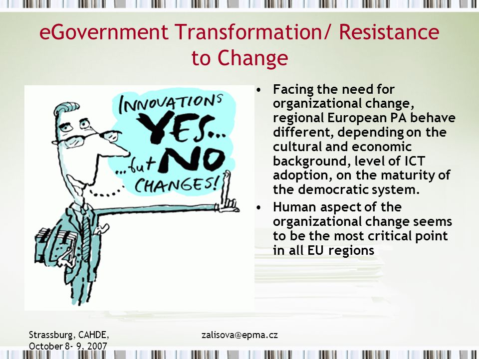 Strassburg, CAHDE, October 8- 9, 2007 zalisova@epma.cz eGovernment Transformation/ Resistance to Change Facing the need for organizational change, regional European PA behave different, depending on the cultural and economic background, level of ICT adoption, on the maturity of the democratic system.
