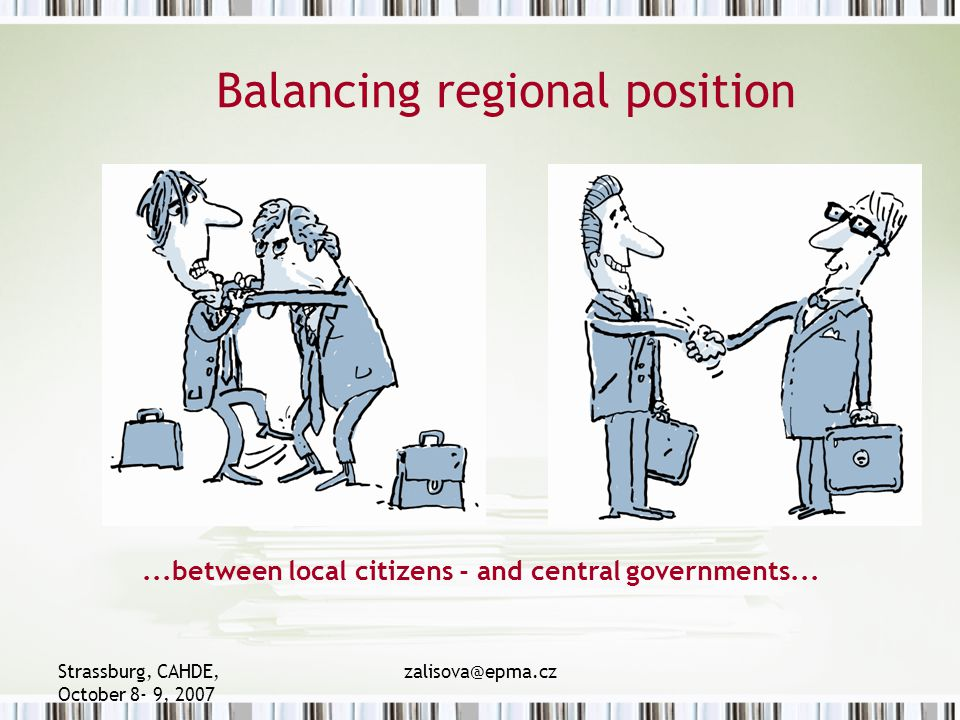 Strassburg, CAHDE, October 8- 9, 2007 zalisova@epma.cz Balancing regional position...between local citizens - and central governments...