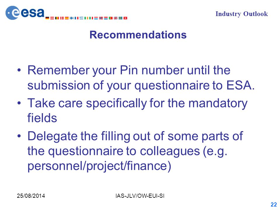 Industry Outlook 25/08/2014IAS-JLV/OW-EUI-SI 22 Recommendations Remember your Pin number until the submission of your questionnaire to ESA.