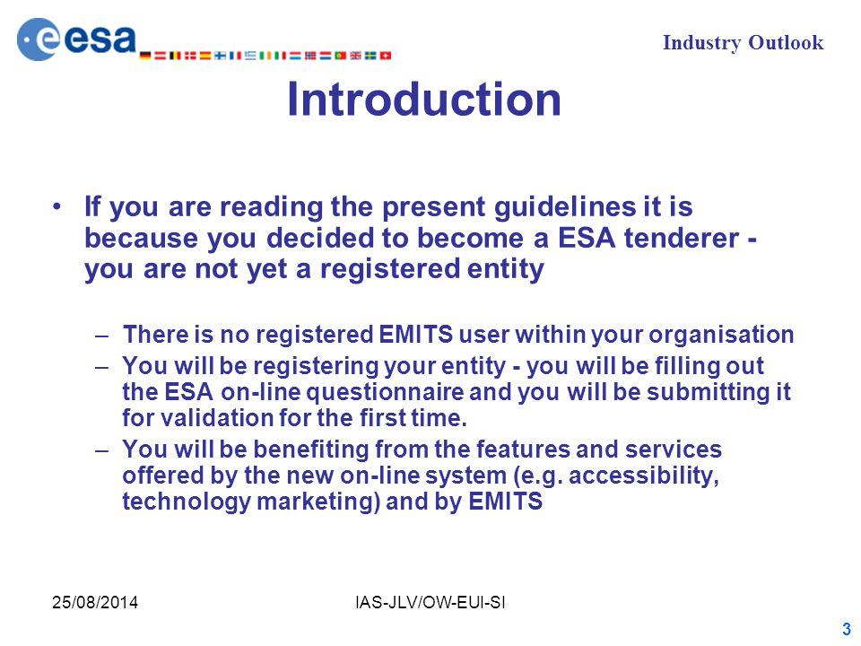 Industry Outlook 25/08/2014IAS-JLV/OW-EUI-SI 3 Introduction If you are reading the present guidelines it is because you decided to become a ESA tenderer - you are not yet a registered entity –There is no registered EMITS user within your organisation –You will be registering your entity - you will be filling out the ESA on-line questionnaire and you will be submitting it for validation for the first time.