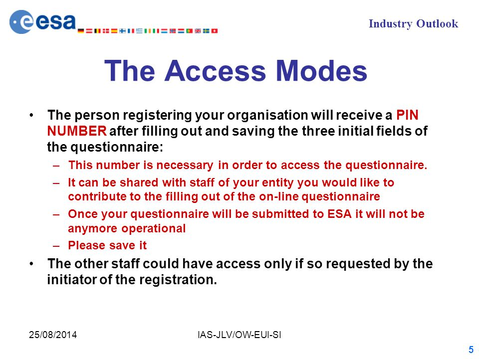 Industry Outlook 25/08/2014IAS-JLV/OW-EUI-SI 5 The Access Modes The person registering your organisation will receive a PIN NUMBER after filling out and saving the three initial fields of the questionnaire: –This number is necessary in order to access the questionnaire.