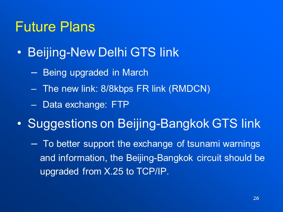 26 Beijing-New Delhi GTS link – Being upgraded in March – The new link: 8/8kbps FR link (RMDCN) – Data exchange: FTP Suggestions on Beijing-Bangkok GTS link – To better support the exchange of tsunami warnings and information, the Beijing-Bangkok circuit should be upgraded from X.25 to TCP/IP.