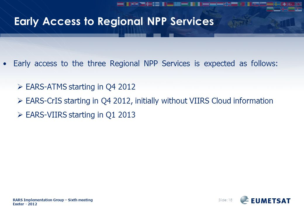 RARS Implementation Group – Sixth meeting Exeter Slide: 18 Early Access to Regional NPP Services Early access to the three Regional NPP Services is expected as follows:  EARS-ATMS starting in Q  EARS-CrIS starting in Q4 2012, initially without VIIRS Cloud information  EARS-VIIRS starting in Q1 2013