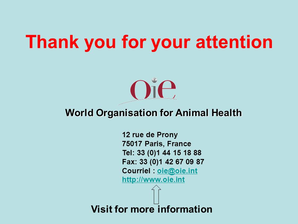 Thank you for your attention World Organisation for Animal Health 12 rue de Prony 75017 Paris, France Tel: 33 (0)1 44 15 18 88 Fax: 33 (0)1 42 67 09 87 Courriel : oie@oie.intoie@oie.int http://www.oie.int Visit for more information