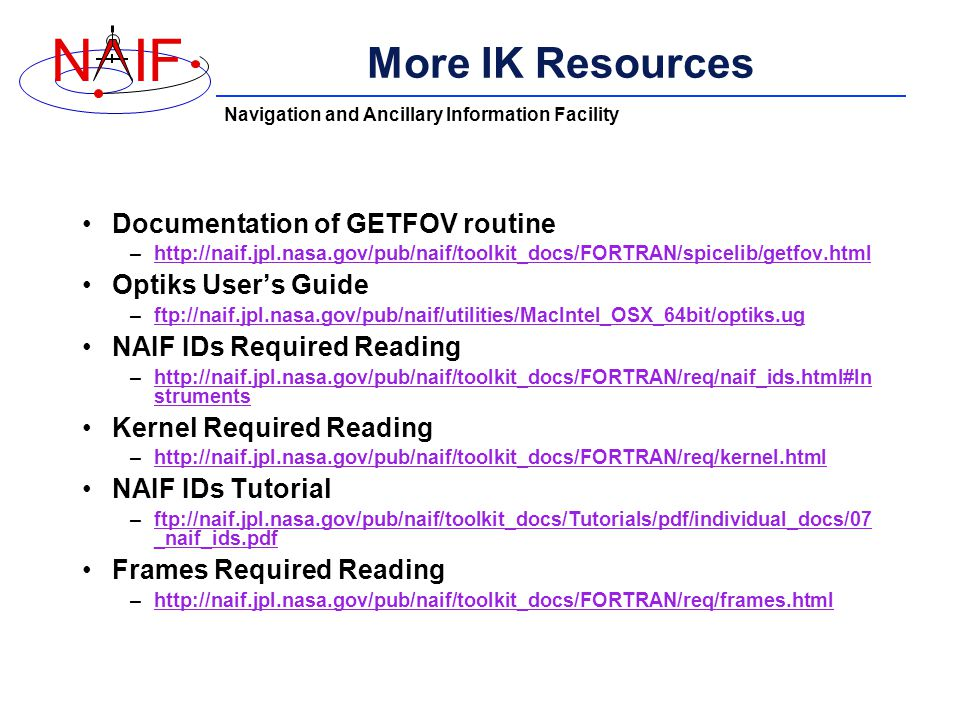 Navigation and Ancillary Information Facility NIF More IK Resources Documentation of GETFOV routine –  Optiks User's Guide –ftp://naif.jpl.nasa.gov/pub/naif/utilities/MacIntel_OSX_64bit/optiks.ugftp://naif.jpl.nasa.gov/pub/naif/utilities/MacIntel_OSX_64bit/optiks.ug NAIF IDs Required Reading –  strumentshttp://naif.jpl.nasa.gov/pub/naif/toolkit_docs/FORTRAN/req/naif_ids.html#In struments Kernel Required Reading –  NAIF IDs Tutorial –ftp://naif.jpl.nasa.gov/pub/naif/toolkit_docs/Tutorials/pdf/individual_docs/07 _naif_ids.pdfftp://naif.jpl.nasa.gov/pub/naif/toolkit_docs/Tutorials/pdf/individual_docs/07 _naif_ids.pdf Frames Required Reading –