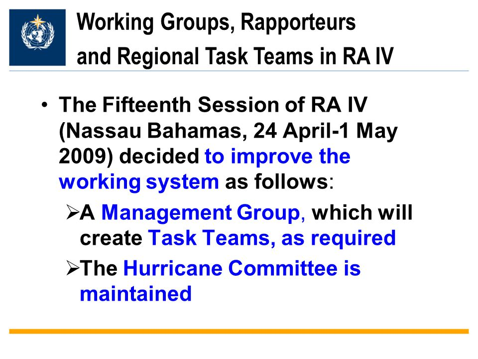 Working Groups, Rapporteurs and Regional Task Teams in RA IV The Fifteenth Session of RA IV (Nassau Bahamas, 24 April-1 May 2009) decided to improve the working system as follows:  A Management Group, which will create Task Teams, as required  The Hurricane Committee is maintained