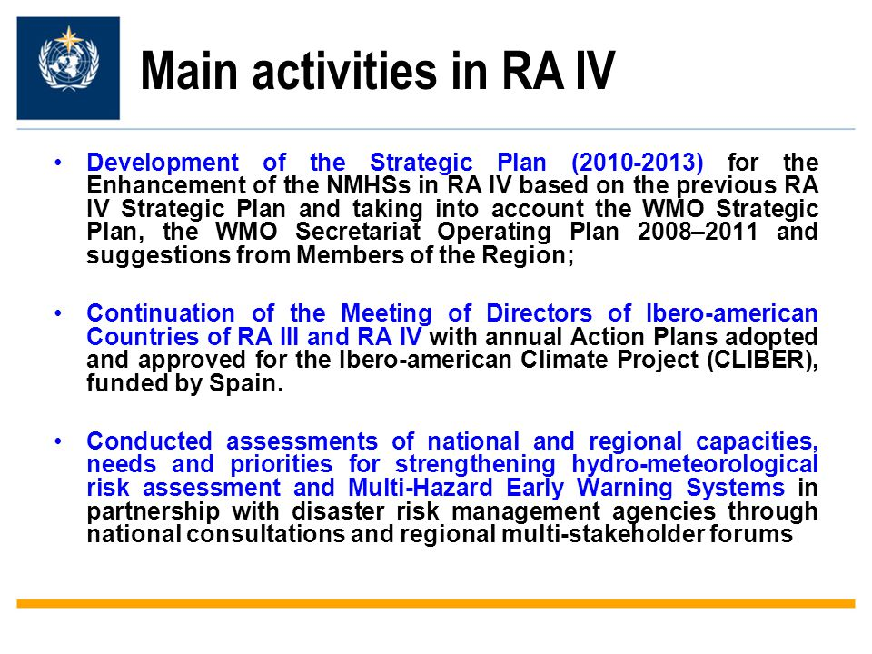 Main activities in RA IV Development of the Strategic Plan (2010-2013) for the Enhancement of the NMHSs in RA IV based on the previous RA IV Strategic Plan and taking into account the WMO Strategic Plan, the WMO Secretariat Operating Plan 2008–2011 and suggestions from Members of the Region; Continuation of the Meeting of Directors of Ibero-american Countries of RA III and RA IV with annual Action Plans adopted and approved for the Ibero-american Climate Project (CLIBER), funded by Spain.