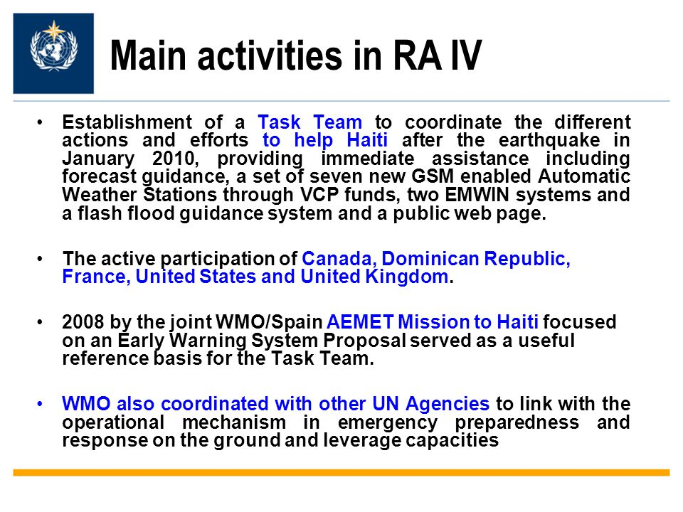 Main activities in RA IV Establishment of a Task Team to coordinate the different actions and efforts to help Haiti after the earthquake in January 2010, providing immediate assistance including forecast guidance, a set of seven new GSM enabled Automatic Weather Stations through VCP funds, two EMWIN systems and a flash flood guidance system and a public web page.