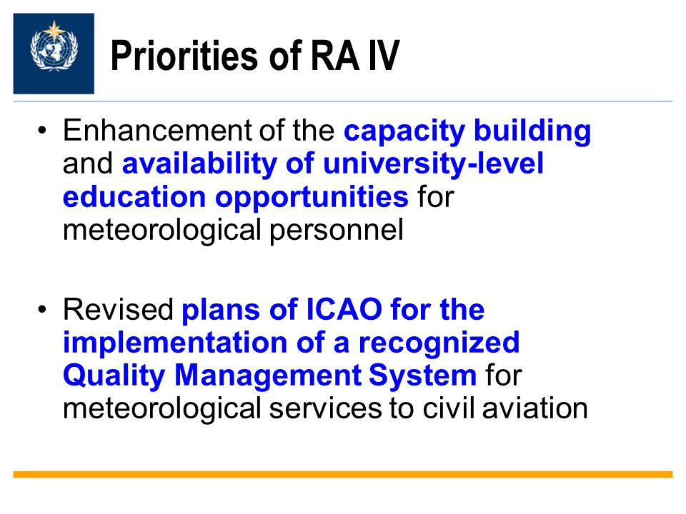 Priorities of RA IV Enhancement of the capacity building and availability of university-level education opportunities for meteorological personnel Revised plans of ICAO for the implementation of a recognized Quality Management System for meteorological services to civil aviation