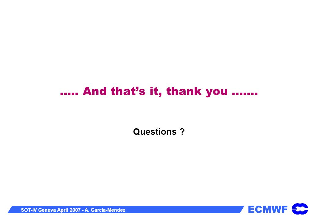 ECMWF SOT-IV Geneva April 2007 - A. Garcia-Mendez ….. And that's it, thank you ……. Questions ?