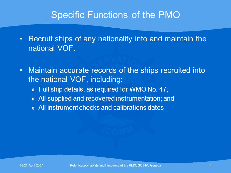 16-21 April 2007Role, Responsibility and Functions of the PMO, SOT-IV, Geneva4 Specific Functions of the PMO Recruit ships of any nationality into and maintain the national VOF.