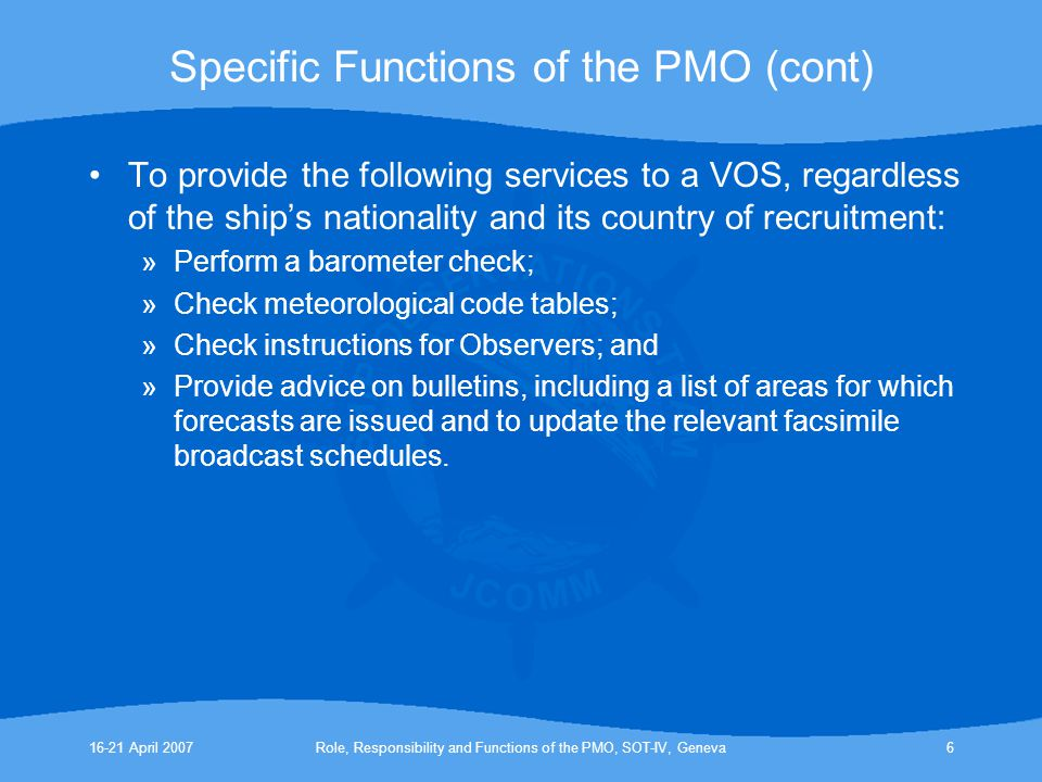 16-21 April 2007Role, Responsibility and Functions of the PMO, SOT-IV, Geneva6 Specific Functions of the PMO (cont) To provide the following services to a VOS, regardless of the ship's nationality and its country of recruitment: »Perform a barometer check; »Check meteorological code tables; »Check instructions for Observers; and »Provide advice on bulletins, including a list of areas for which forecasts are issued and to update the relevant facsimile broadcast schedules.