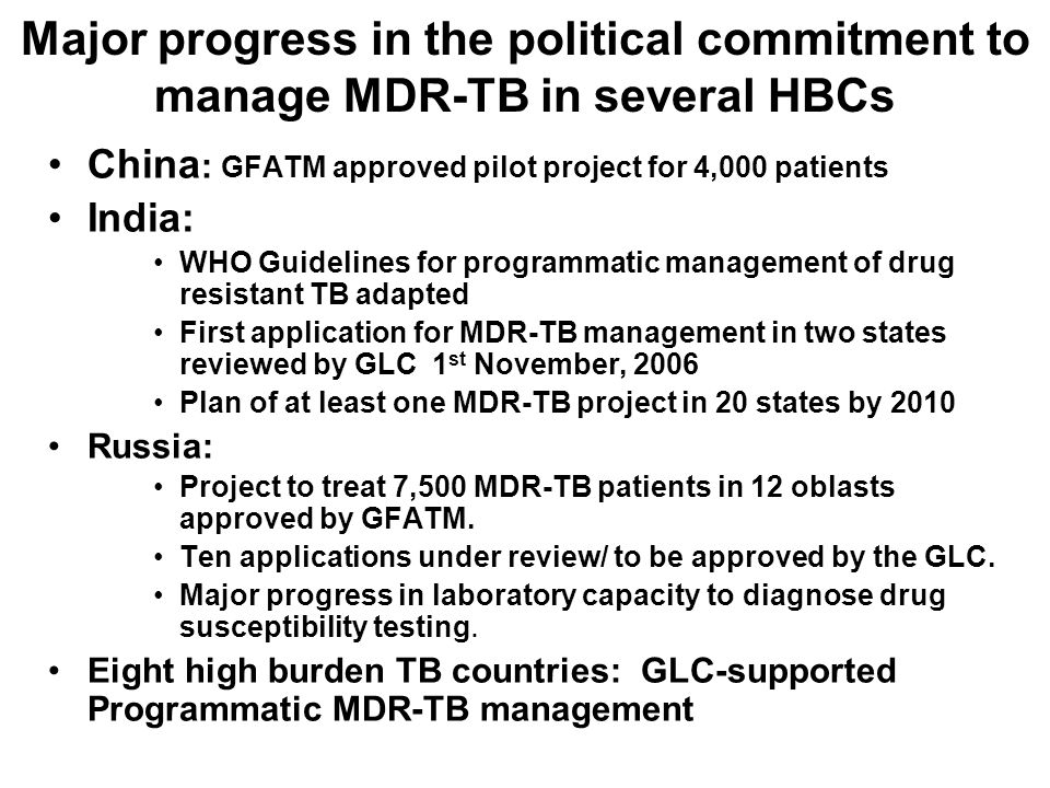 Major progress in the political commitment to manage MDR-TB in several HBCs China : GFATM approved pilot project for 4,000 patients India: WHO Guidelines for programmatic management of drug resistant TB adapted First application for MDR-TB management in two states reviewed by GLC 1 st November, 2006 Plan of at least one MDR-TB project in 20 states by 2010 Russia: Project to treat 7,500 MDR-TB patients in 12 oblasts approved by GFATM.