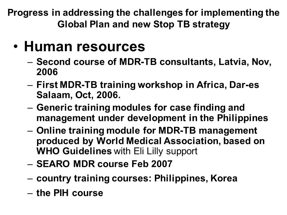 Progress in addressing the challenges for implementing the Global Plan and new Stop TB strategy Human resources –Second course of MDR-TB consultants, Latvia, Nov, 2006 –First MDR-TB training workshop in Africa, Dar-es Salaam, Oct, 2006.
