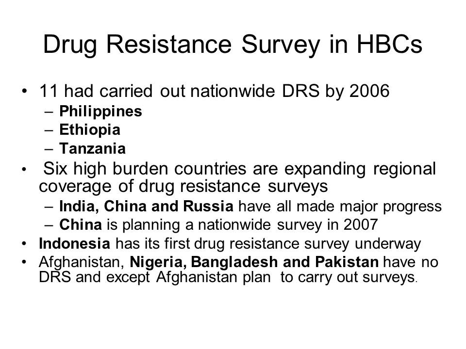 Drug Resistance Survey in HBCs 11 had carried out nationwide DRS by 2006 –Philippines –Ethiopia –Tanzania Six high burden countries are expanding regional coverage of drug resistance surveys –India, China and Russia have all made major progress –China is planning a nationwide survey in 2007 Indonesia has its first drug resistance survey underway Afghanistan, Nigeria, Bangladesh and Pakistan have no DRS and except Afghanistan plan to carry out surveys.