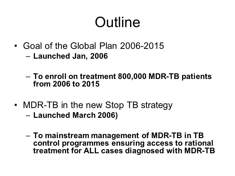 Outline Goal of the Global Plan –Launched Jan, 2006 –To enroll on treatment 800,000 MDR-TB patients from 2006 to 2015 MDR-TB in the new Stop TB strategy –Launched March 2006) –To mainstream management of MDR-TB in TB control programmes ensuring access to rational treatment for ALL cases diagnosed with MDR-TB