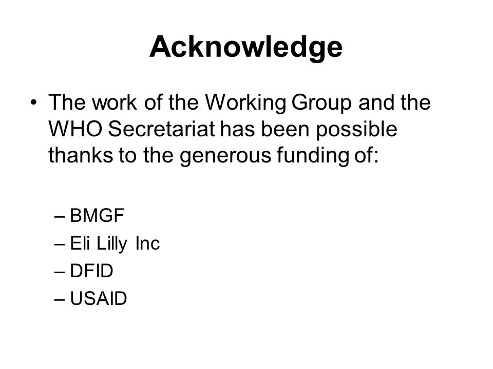 Acknowledge The work of the Working Group and the WHO Secretariat has been possible thanks to the generous funding of: –BMGF –Eli Lilly Inc –DFID –USAID