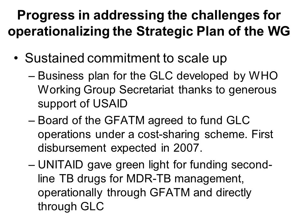 Progress in addressing the challenges for operationalizing the Strategic Plan of the WG Sustained commitment to scale up –Business plan for the GLC developed by WHO Working Group Secretariat thanks to generous support of USAID –Board of the GFATM agreed to fund GLC operations under a cost-sharing scheme.