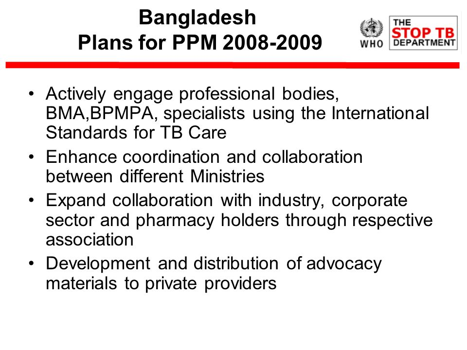 Bangladesh Plans for PPM Actively engage professional bodies, BMA,BPMPA, specialists using the International Standards for TB Care Enhance coordination and collaboration between different Ministries Expand collaboration with industry, corporate sector and pharmacy holders through respective association Development and distribution of advocacy materials to private providers