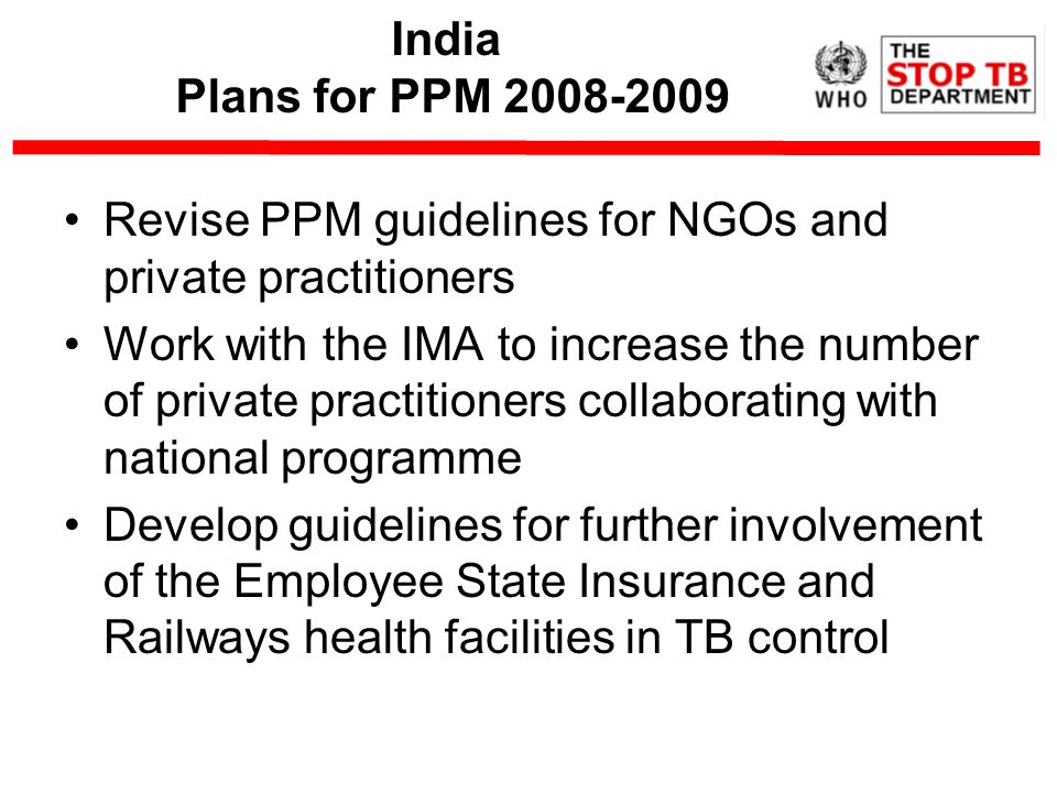 India Plans for PPM Revise PPM guidelines for NGOs and private practitioners Work with the IMA to increase the number of private practitioners collaborating with national programme Develop guidelines for further involvement of the Employee State Insurance and Railways health facilities in TB control