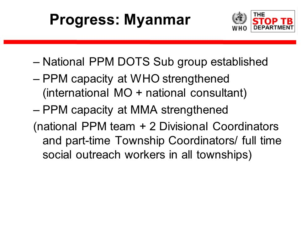 Progress: Myanmar –National PPM DOTS Sub group established –PPM capacity at WHO strengthened (international MO + national consultant) –PPM capacity at MMA strengthened (national PPM team + 2 Divisional Coordinators and part-time Township Coordinators/ full time social outreach workers in all townships)