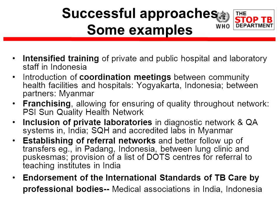 Successful approaches Some examples Intensified training of private and public hospital and laboratory staff in Indonesia Introduction of coordination meetings between community health facilities and hospitals: Yogyakarta, Indonesia; between partners: Myanmar Franchising, allowing for ensuring of quality throughout network: PSI Sun Quality Health Network Inclusion of private laboratories in diagnostic network & QA systems in, India; SQH and accredited labs in Myanmar Establishing of referral networks and better follow up of transfers eg., in Padang, Indonesia, between lung clinic and puskesmas; provision of a list of DOTS centres for referral to teaching institutes in India Endorsement of the International Standards of TB Care by professional bodies-- Medical associations in India, Indonesia