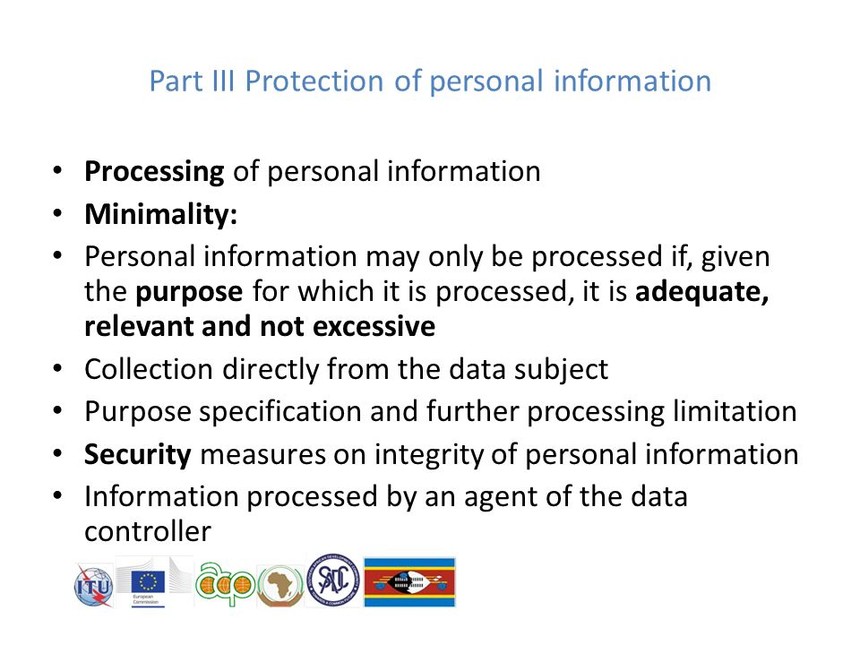 Part III Protection of personal information Processing of personal information Minimality: Personal information may only be processed if, given the purpose for which it is processed, it is adequate, relevant and not excessive Collection directly from the data subject Purpose specification and further processing limitation Security measures on integrity of personal information Information processed by an agent of the data controller