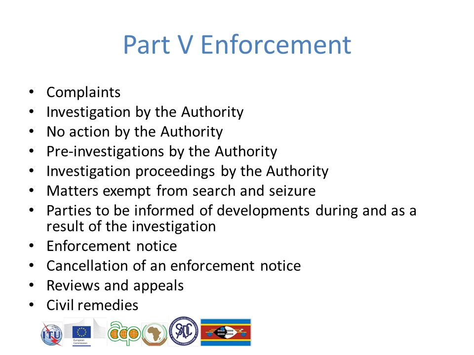 Part V Enforcement Complaints Investigation by the Authority No action by the Authority Pre-investigations by the Authority Investigation proceedings by the Authority Matters exempt from search and seizure Parties to be informed of developments during and as a result of the investigation Enforcement notice Cancellation of an enforcement notice Reviews and appeals Civil remedies