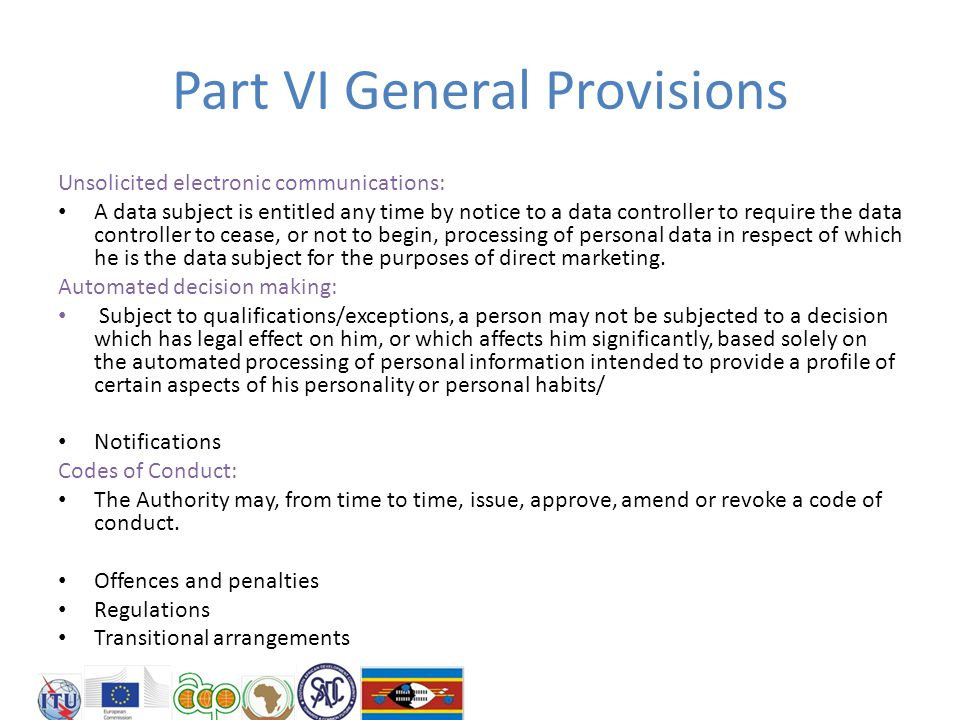 Part VI General Provisions Unsolicited electronic communications: A data subject is entitled any time by notice to a data controller to require the data controller to cease, or not to begin, processing of personal data in respect of which he is the data subject for the purposes of direct marketing.