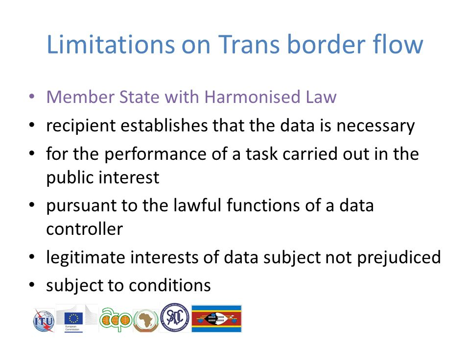 Limitations on Trans border flow Member State with Harmonised Law recipient establishes that the data is necessary for the performance of a task carried out in the public interest pursuant to the lawful functions of a data controller legitimate interests of data subject not prejudiced subject to conditions