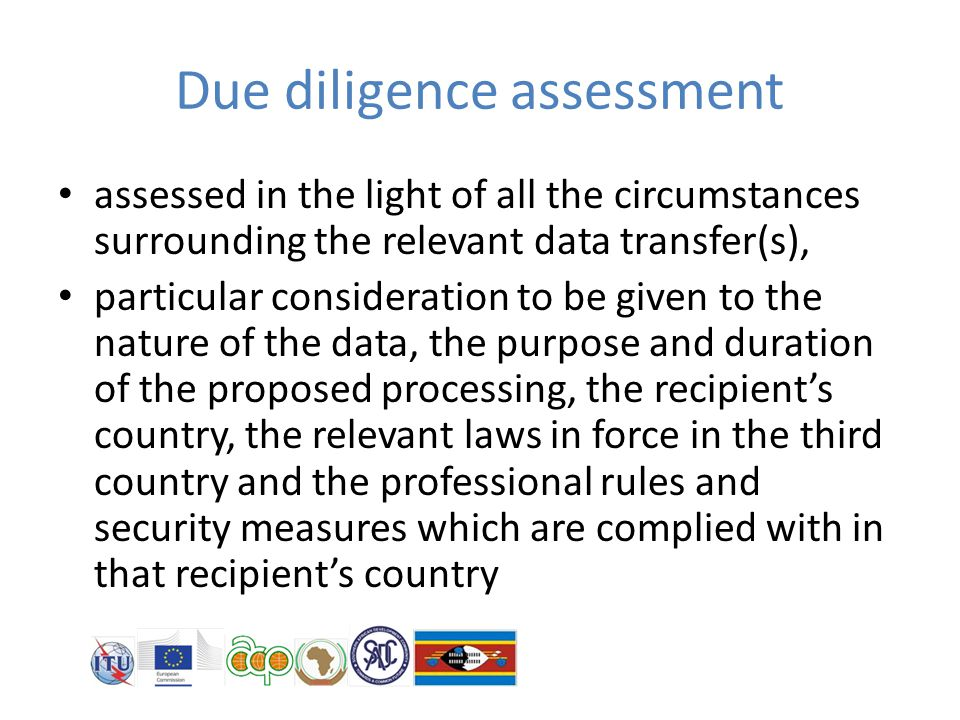 Due diligence assessment assessed in the light of all the circumstances surrounding the relevant data transfer(s), particular consideration to be given to the nature of the data, the purpose and duration of the proposed processing, the recipient's country, the relevant laws in force in the third country and the professional rules and security measures which are complied with in that recipient's country