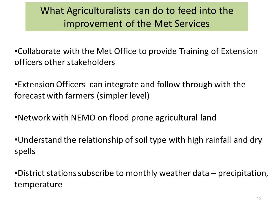 Collaborate with the Met Office to provide Training of Extension officers other stakeholders Extension Officers can integrate and follow through with the forecast with farmers (simpler level) Network with NEMO on flood prone agricultural land Understand the relationship of soil type with high rainfall and dry spells District stations subscribe to monthly weather data – precipitation, temperature What Agriculturalists can do to feed into the improvement of the Met Services 13