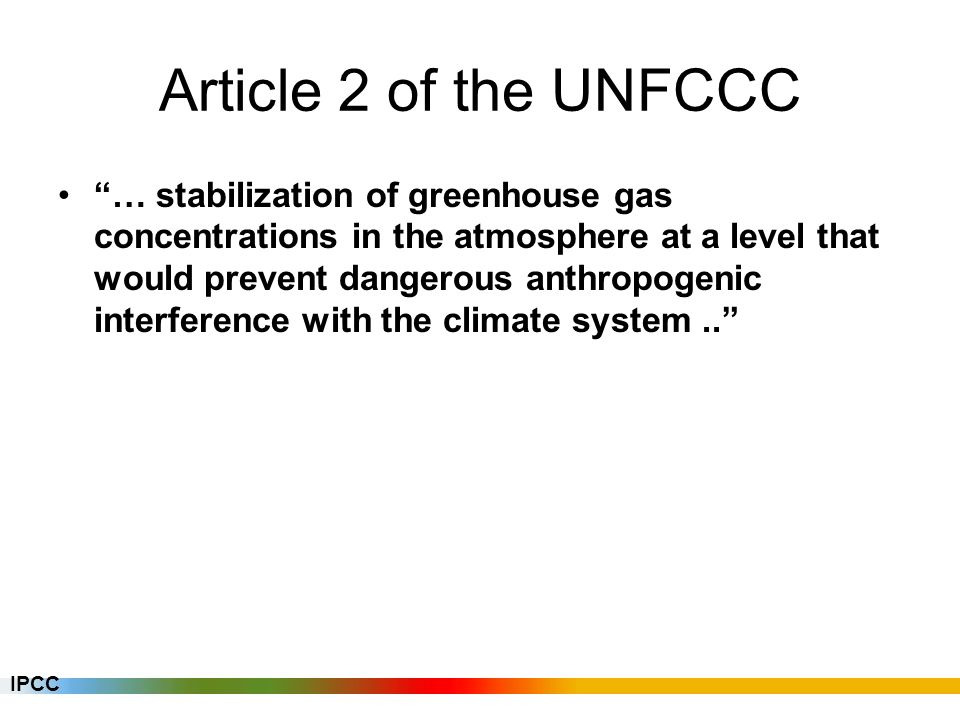 Article 2 of the UNFCCC … stabilization of greenhouse gas concentrations in the atmosphere at a level that would prevent dangerous anthropogenic interference with the climate system.. IPCC
