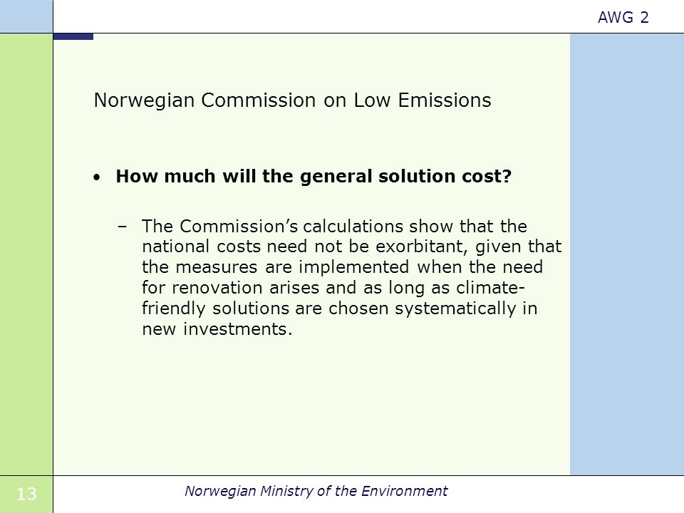 13 Norwegian Ministry of the Environment AWG 2 Norwegian Commission on Low Emissions How much will the general solution cost? –The Commission's calcul