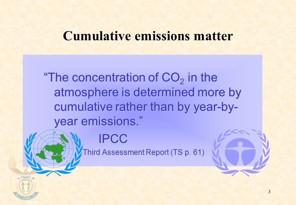 """3 Cumulative emissions matter """"The concentration of CO 2 in the atmosphere is determined more by cumulative rather than by year-by- year emissions."""" I"""